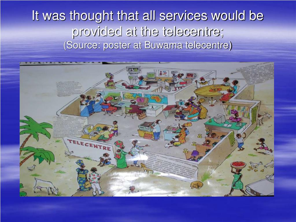 It was thought that all services would be provided at the telecentre;