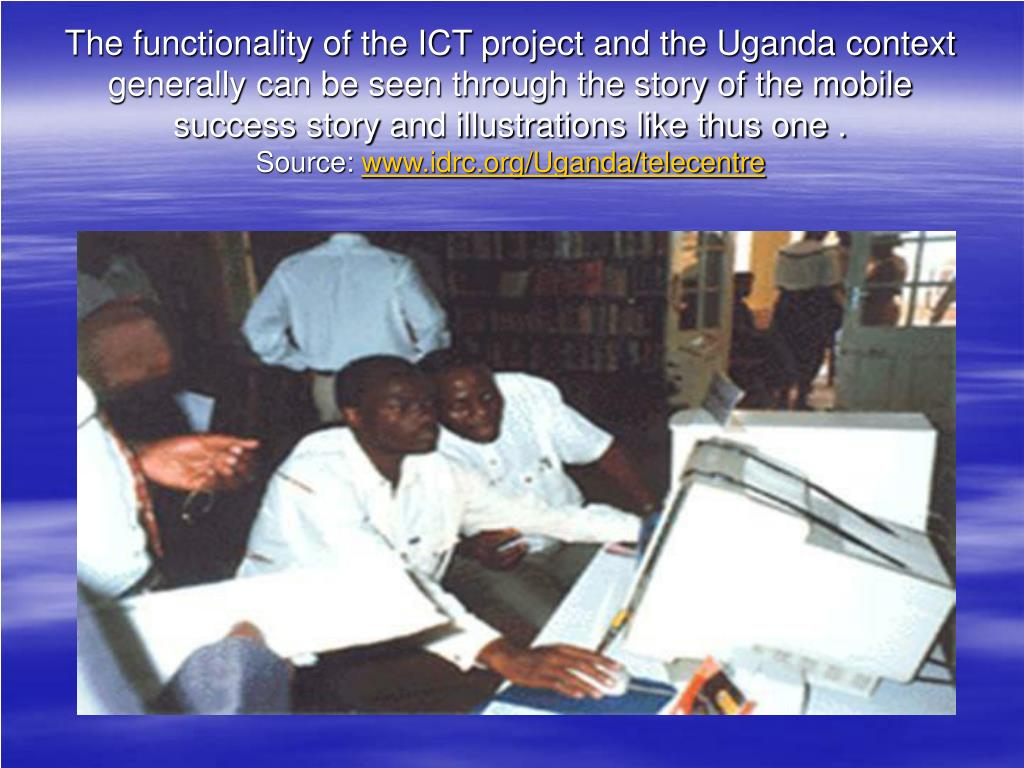 The functionality of the ICT project and the Uganda context generally can be seen through the story of the mobile success story and illustrations like thus one .