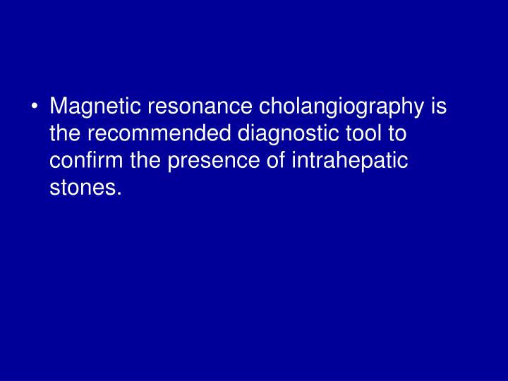 Magnetic resonance cholangiography is the recommended diagnostic tool to confirm the presence of intrahepatic stones.