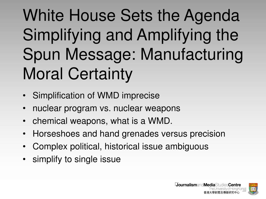 White House Sets the Agenda Simplifying and Amplifying the Spun Message: Manufacturing Moral Certainty