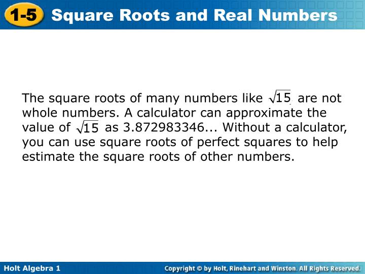 The square roots of many numbers like      , are not whole numbers. A calculator can approximate the value of        as 3.872983346... Without a calculator, you can use square roots of perfect squares to help estimate the square roots of other numbers.