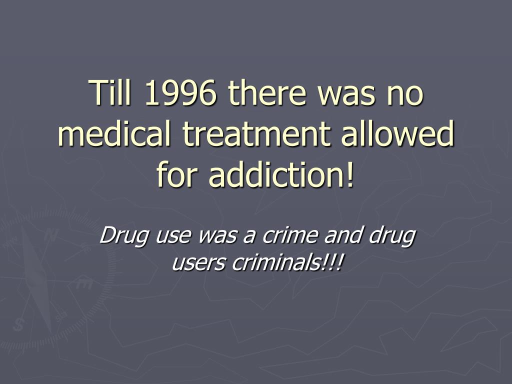 Till 1996 there was no medical treatment allowed for addiction!