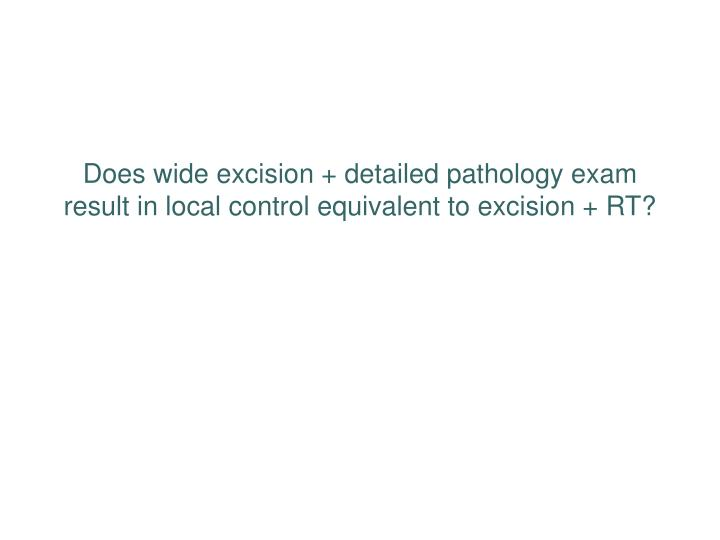 Does wide excision + detailed pathology exam