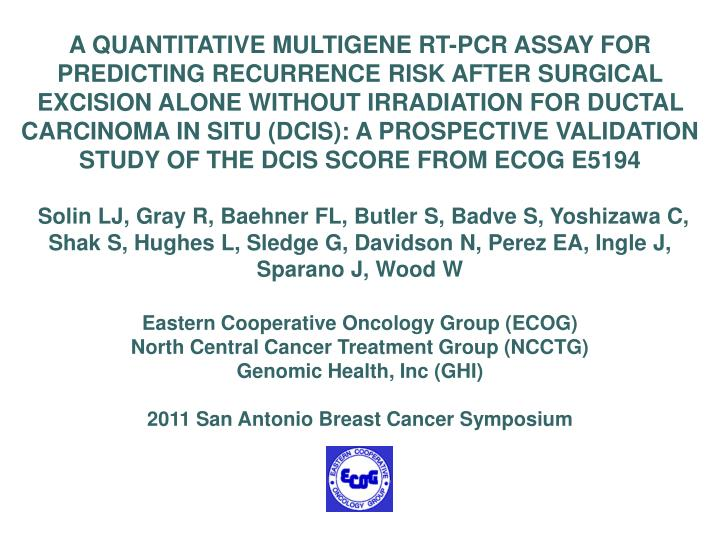 A QUANTITATIVE MULTIGENE RT-PCR ASSAY FOR PREDICTING RECURRENCE RISK AFTER SURGICAL EXCISION ALONE WITHOUT IRRADIATION FOR DUCTAL CARCINOMA IN SITU (DCIS): A PROSPECTIVE VALIDATION STUDY OF THE DCIS SCORE FROM ECOG E5194
