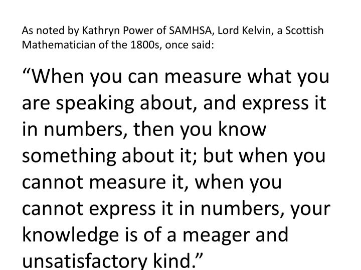 As noted by Kathryn Power of SAMHSA, Lord Kelvin, a Scottish Mathematician of the 1800s, once said: