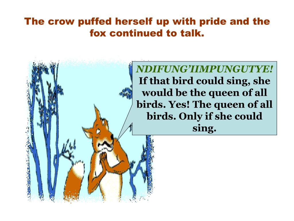 The crow puffed herself up with pride and the fox continued to talk.