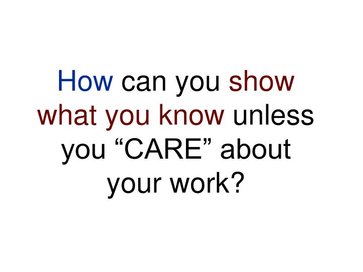 How can you show what you know unless you care about your work