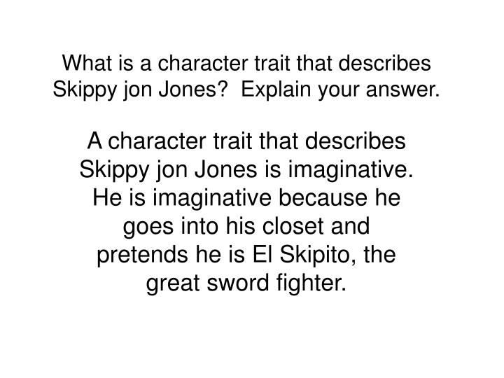 What is a character trait that describes Skippy jon Jones?  Explain your answer.