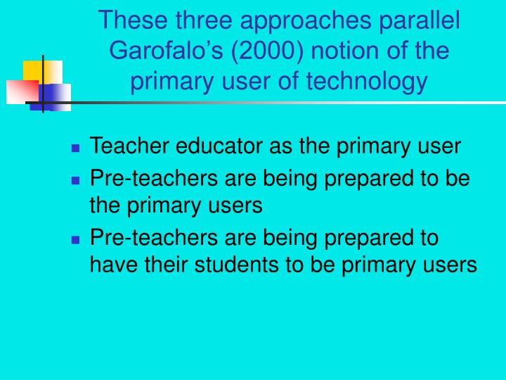These three approaches parallel Garofalo's (2000) notion of the primary user of technology