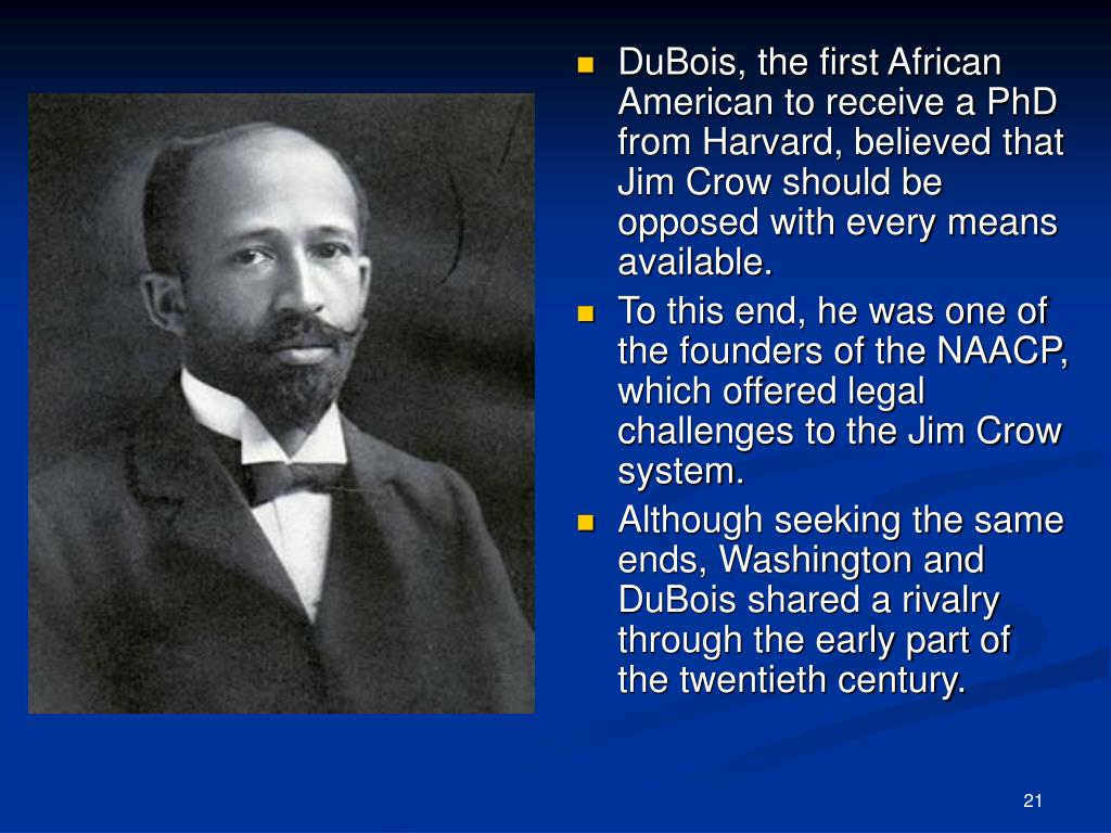 DuBois, the first African American to receive a PhD from Harvard, believed that Jim Crow should be opposed with every means available.