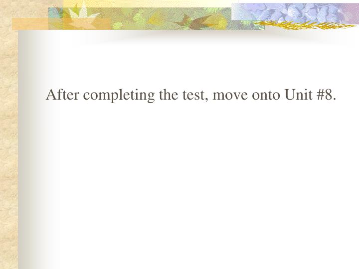 After completing the test, move onto Unit #8.
