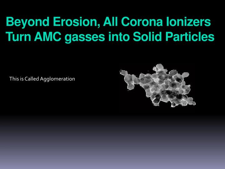 Beyond Erosion, All Corona Ionizers Turn AMC gasses into Solid Particles