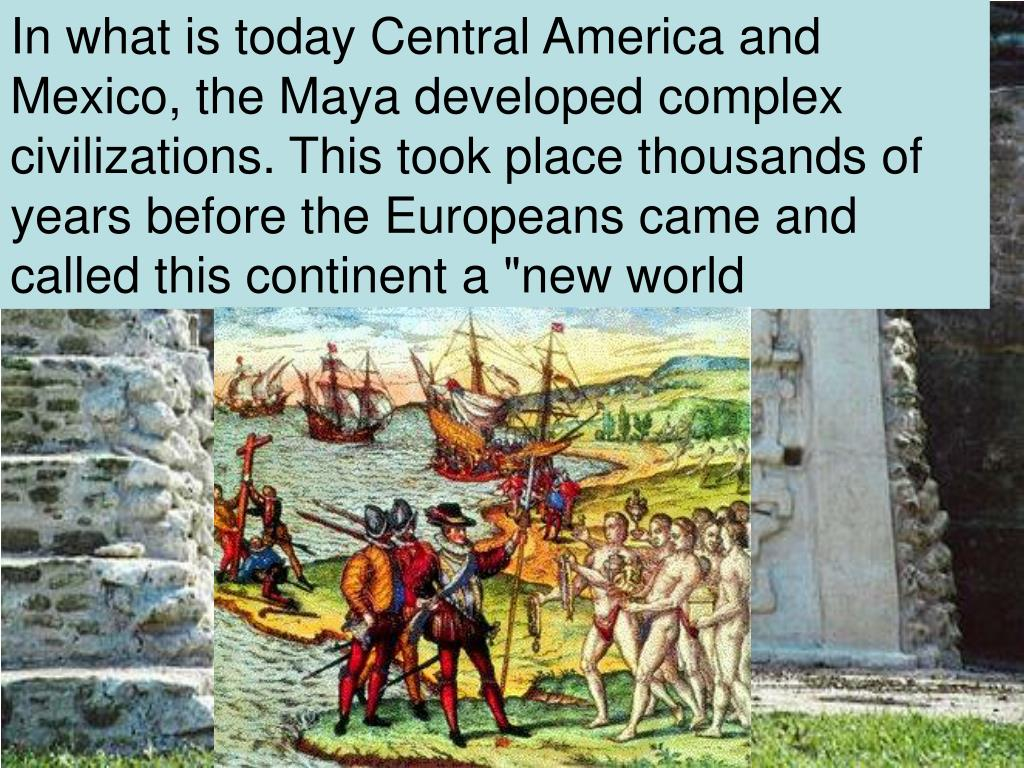 """In what is today Central America and Mexico, the Maya developed complex civilizations. This took place thousands of years before the Europeans came and called this continent a """"new world"""
