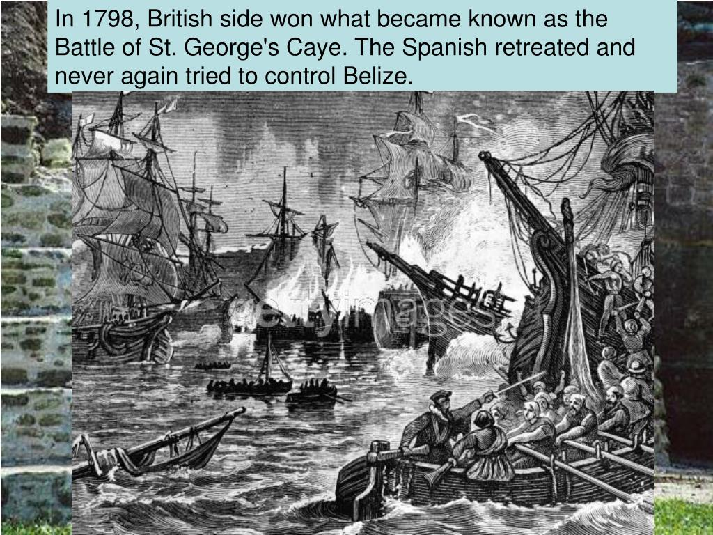 In 1798, British side won what became known as the Battle of St. George's Caye. The Spanish retreated and never again tried to control Belize.
