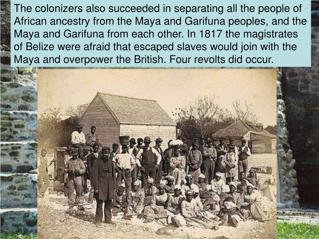 The colonizers also succeeded in separating all the people of African ancestry from the Maya and Garifuna peoples, and the Maya and Garifuna from each other. In 1817 the magistrates of Belize were afraid that escaped slaves would join with the Maya and overpower the British. Four revolts did occur.