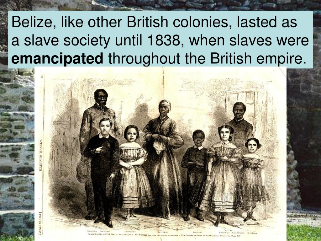 Belize, like other British colonies, lasted as a slave society until 1838, when slaves were