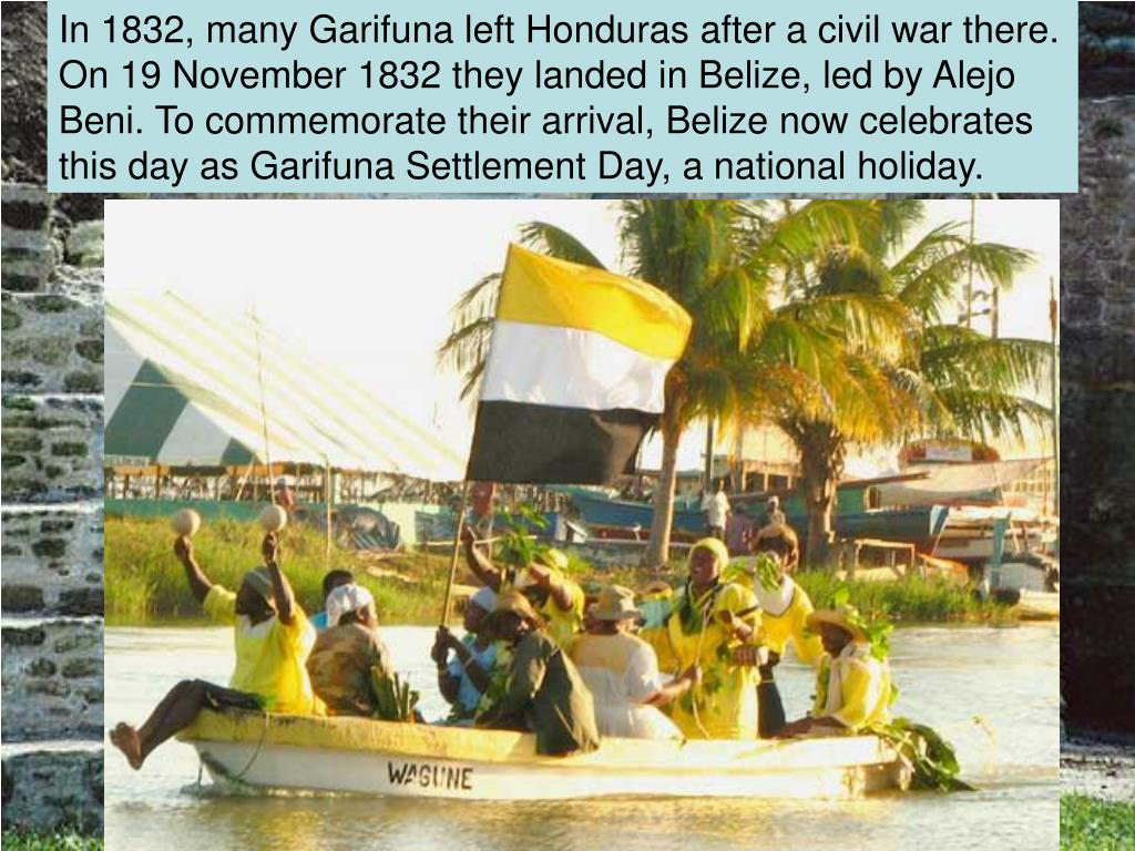 In 1832, many Garifuna left Honduras after a civil war there. On 19 November 1832 they landed in Belize, led by Alejo Beni. To commemorate their arrival, Belize now celebrates this day as Garifuna Settlement Day, a national holiday.