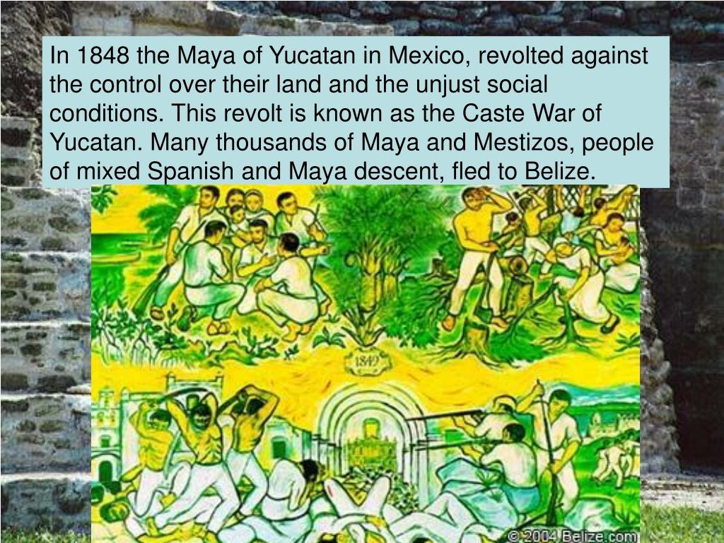 In 1848 the Maya of Yucatan in Mexico, revolted against the control over their land and the unjust social conditions. This revolt is known as the Caste War of Yucatan. Many thousands of Maya and Mestizos, people of mixed Spanish and Maya descent, fled to Belize.