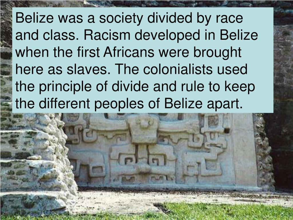 Belize was a society divided by race and class. Racism developed in Belize when the first Africans were brought here as slaves. The colonialists used the principle of divide and rule to keep the different peoples of Belize apart.