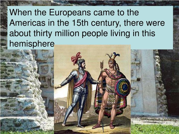 When the Europeans came to the Americas in the 15th century, there were about thirty million people ...