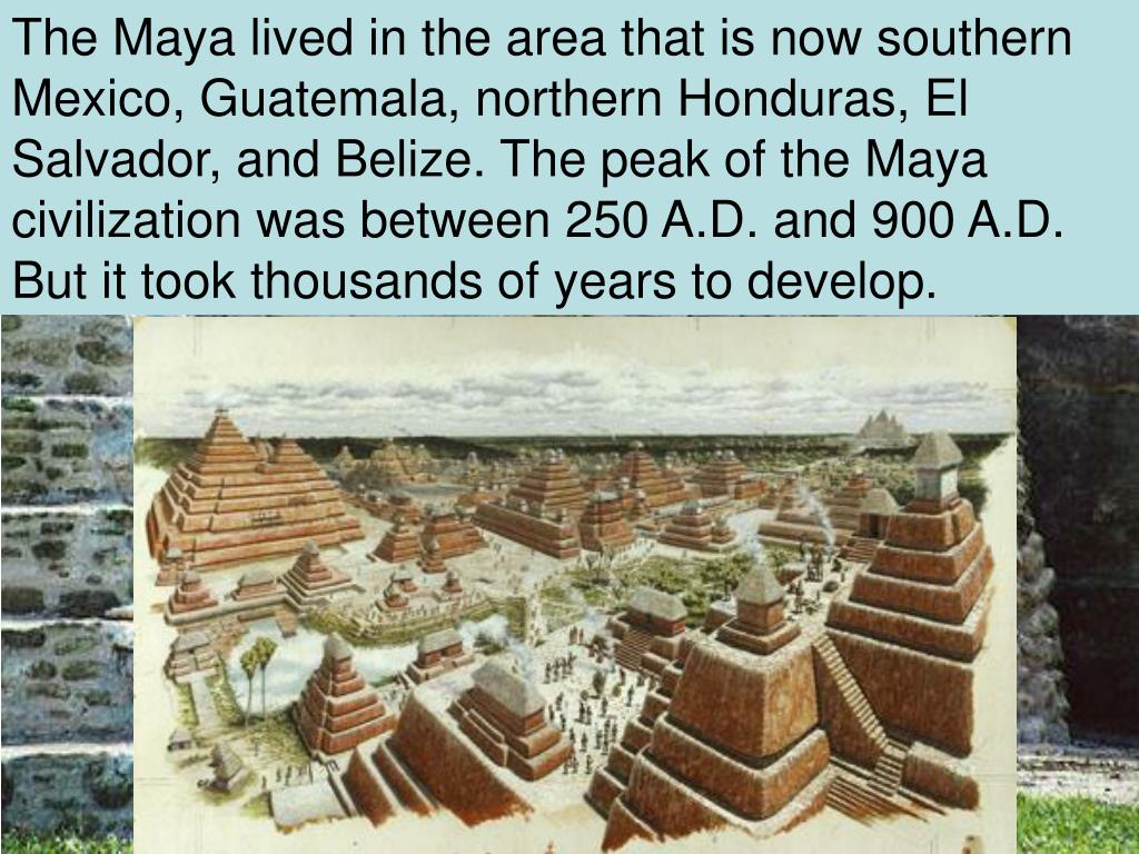 The Maya lived in the area that is now southern Mexico, Guatemala, northern Honduras, El Salvador, and Belize. The peak of the Maya civilization was between 250 A.D. and 900 A.D. But it took thousands of years to develop.