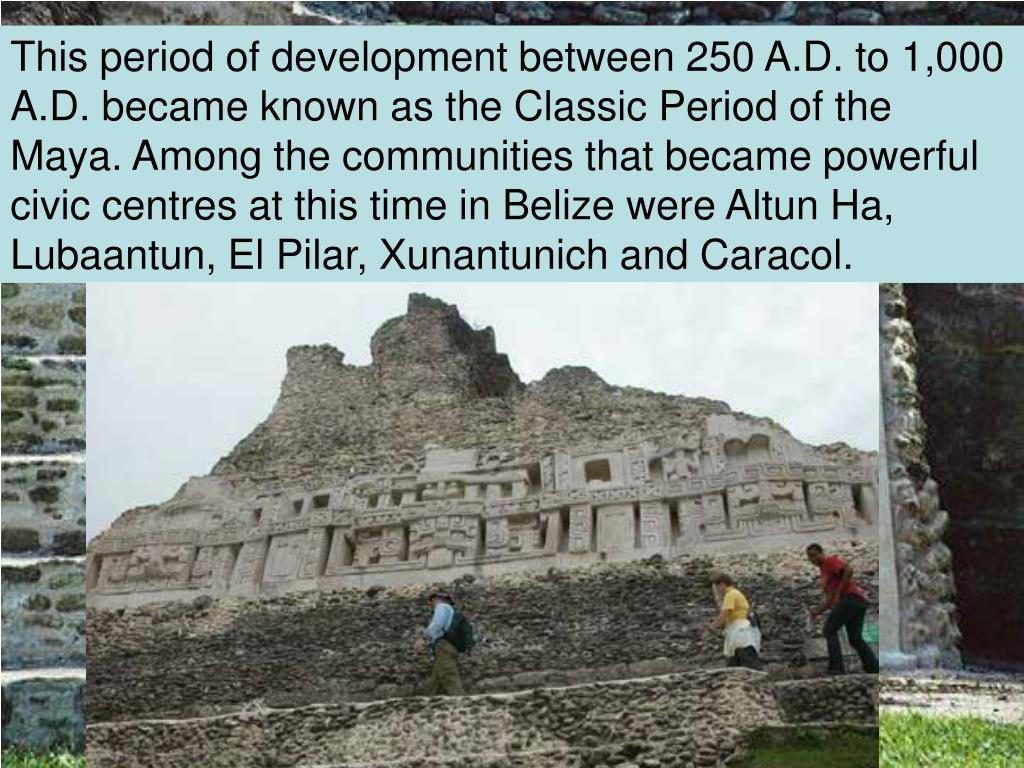 This period of development between 250 A.D. to 1,000 A.D. became known as the Classic Period of the Maya. Among the communities that became powerful civic centres at this time in Belize were Altun Ha, Lubaantun, El Pilar, Xunantunich and Caracol.