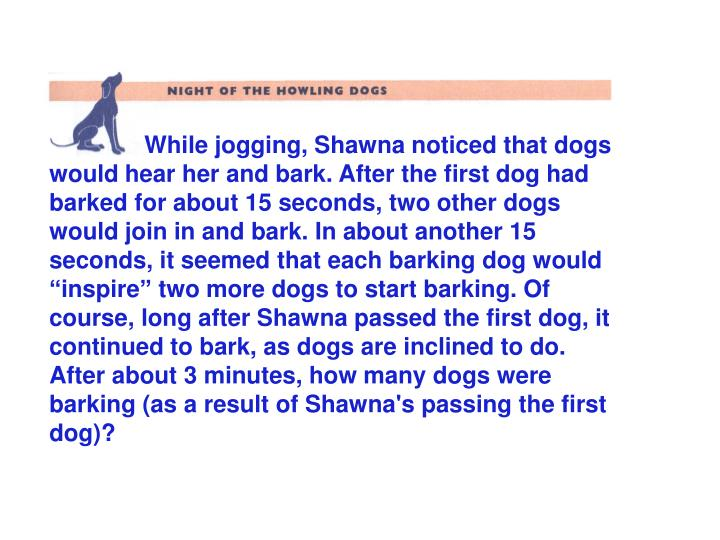 While jogging, Shawna noticed that dogs would hear her and bark. After the first dog had barked for ...
