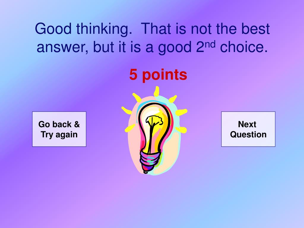Good thinking.  That is not the best answer, but it is a good 2