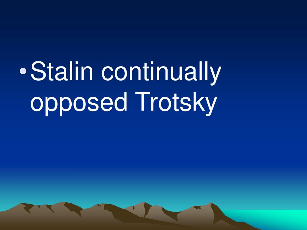 Stalin continually opposed Trotsky