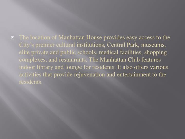 The location of Manhattan House provides easy access to the City's premier cultural institutions, Central Park, museums, elite private and public schools, medical facilities, shopping complexes, and restaurants. The Manhattan Club features indoor library and lounge for residents. It also offers various activities that provide rejuvenation and entertainment to the residents.