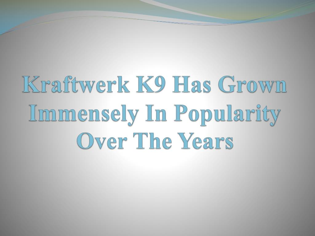 kraftwerk k9 has grown immensely in popularity over the years l.
