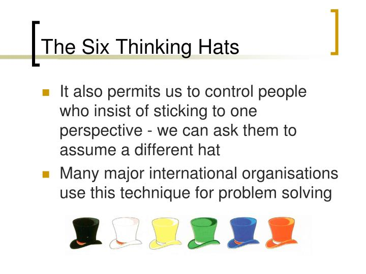 six thinking hats technique Six thinking hats - edward de bono, modes of thinking, white hat, red, black, blue, red, green, parallel thinking process.