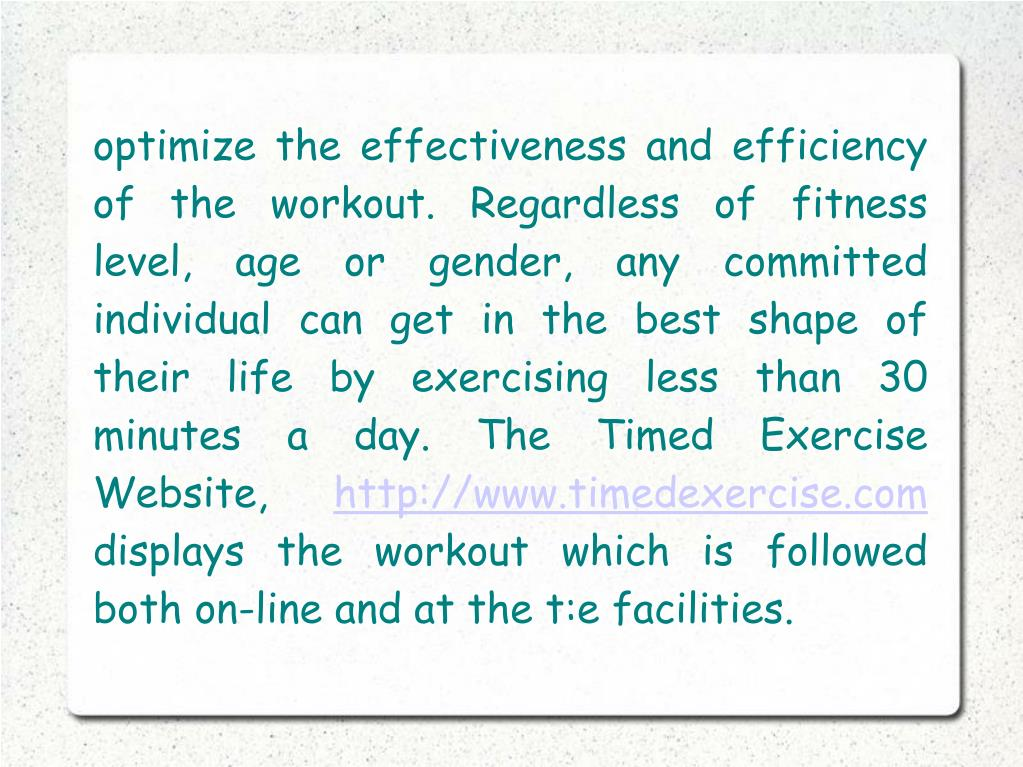 optimize the effectiveness and efficiency of the workout. Regardless of fitness level, age or gender, any committed individual can get in the best shape of their life by exercising less than 30 minutes a day. The Timed Exercise Website,