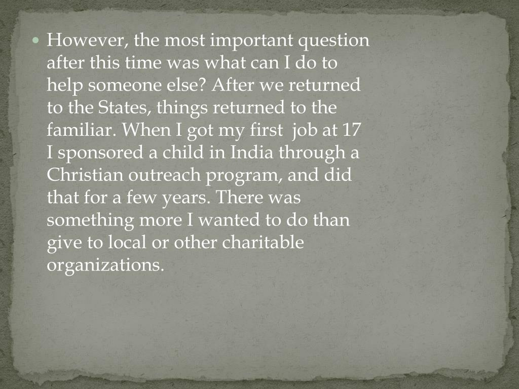 However, the most important question after this time was what can I do to help someone else? After we returned to the States, things returned to the familiar. When I got my first  job at 17  I sponsored a child in India through a Christian outreach program, and did that for a few years. There was something more I wanted to do than give to local or other charitable organizations.