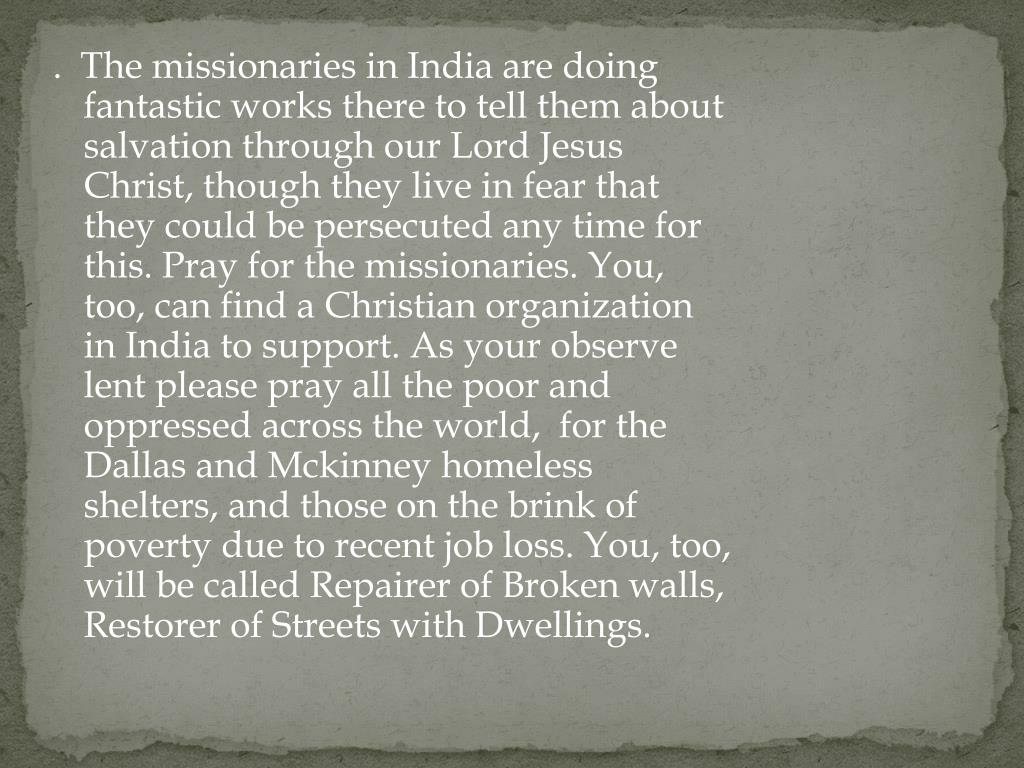 .  The missionaries in India are doing fantastic works there to tell them about salvation through our Lord Jesus Christ, though they live in fear that they could be persecuted any time for this. Pray for the missionaries. You, too, can find a Christian organization in India to support. As your observe lent please pray all the poor and oppressed across the world,  for the Dallas and