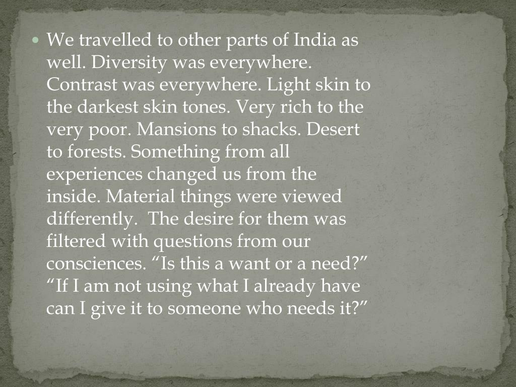 """We travelled to other parts of India as well. Diversity was everywhere. Contrast was everywhere. Light skin to the darkest skin tones. Very rich to the very poor. Mansions to shacks. Desert to forests. Something from all experiences changed us from the inside. Material things were viewed differently.  The desire for them was filtered with questions from our consciences. """"Is this a want or a need?"""" """"If I am not using what I already have can I give it to someone who needs it?"""""""