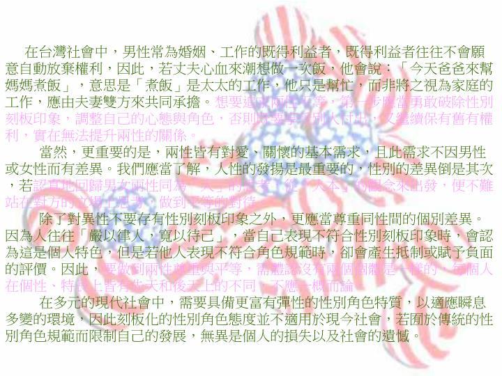 在台灣社會中,男性常為婚姻、工作的既得利益者,既得利益者往往不會願意自動放棄權利,因此,若丈夫心血來潮想做一次飯,他會說:「今天爸爸來幫媽媽煮飯」,意思是「煮飯」是太太的工作,他只是幫忙,而非將之視為家庭的工作,應由夫妻雙方來共同承擔。