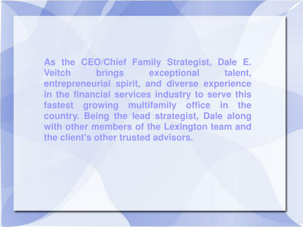 As the CEO/Chief Family Strategist, Dale E. Veitch brings exceptional talent, entrepreneurial spirit, and diverse experience in the financial services industry to serve this fastest growing multifamily office in the country. Being the lead strategist, Dale along with other members of the Lexington team and the client's other trusted advisors.
