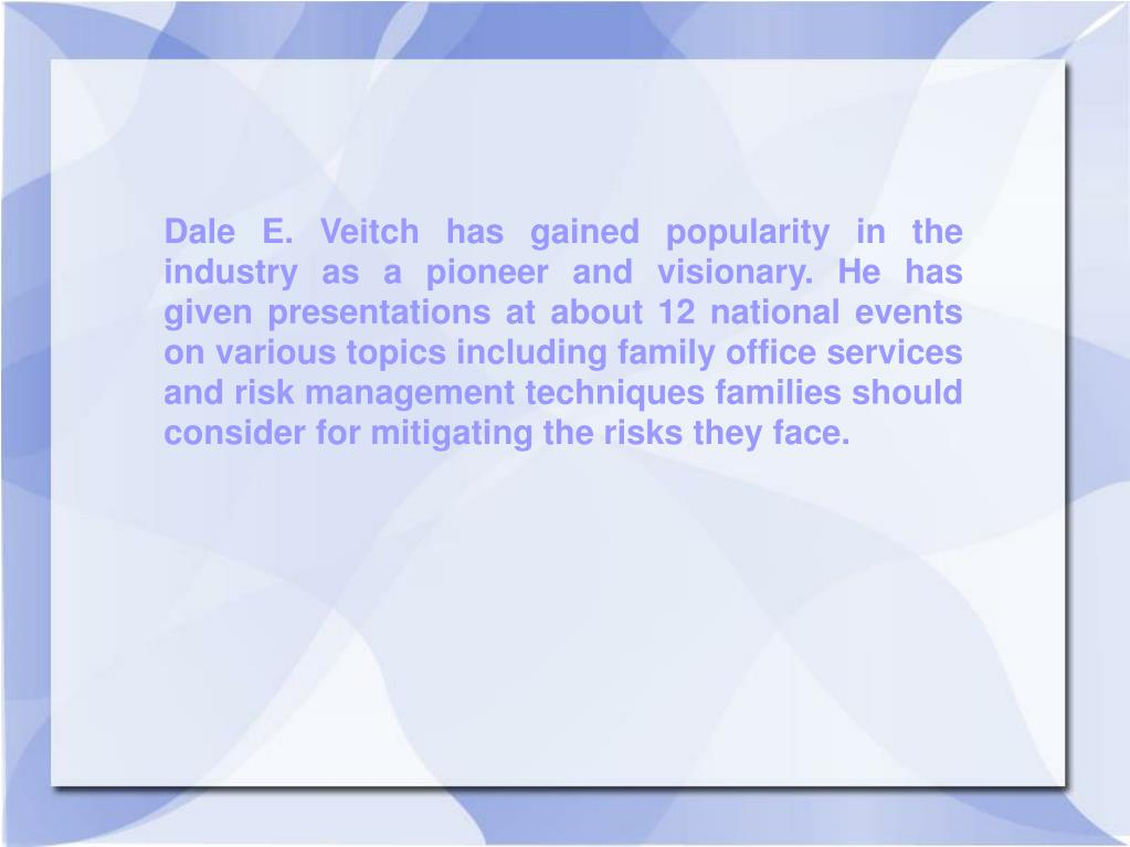 Dale E. Veitch has gained popularity in the industry as a pioneer and visionary. He has given presentations at about 12 national events on various topics including family office services and risk management techniques families should consider for mitigating the risks they face.