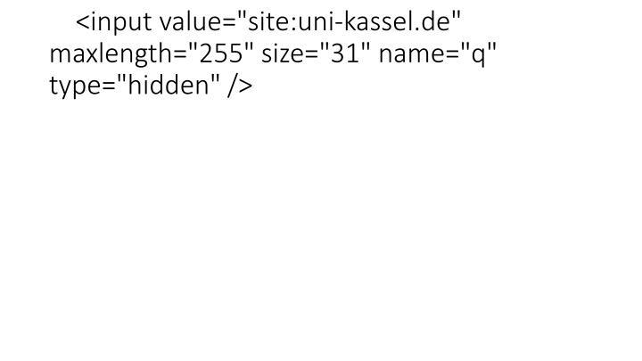 "<input value=""site:uni-kassel.de"" maxlength=""255"" size=""31"" name=""q"" type=""hidden"" />"