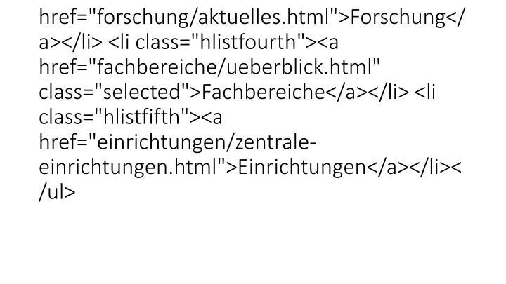 "<ul><li class=""hlistfirst""><a href=""universitaet/aktuelles.html"">Universität</a></li> <li class=""hlistsecond""><a href=""studium/studium.html"">Studium</a></li> <li class=""hlistthird""><a href=""forschung/aktuelles.html"">Forschung</a></li> <li class=""hlistfourth""><a href=""fachbereiche/ueberblick.html"" class=""selected"">Fachbereiche</a></li> <li class=""hlistfifth""><a href=""einric"