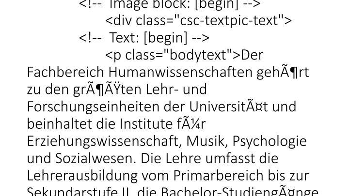 "<div id=""col2_content"" class=""clearfix""><!--TYPO3SEARCH_begin--> <h1>Die Fachbereiche und Institute im Ãœberblick</h1> <!--  CONTENT ELEMENT, uid:126483/textpic [begin] --> <div class=""ka-panel close""><div id=""c126483"" class=""csc-default""> <!--  Header: [begin] --> <div class=""csc-header csc-header-n1""><h3 class=""csc-firstHeader"">FB 1: Humanwissenschaften</h3></div> <!--  Header: [end] -->  <!--  Image block: [begin] --> <div class=""csc-textpic-text""> <!--  Text: [begin] --> <"