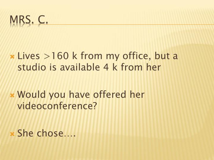 Lives >160 k from my office, but a studio is available 4 k from her