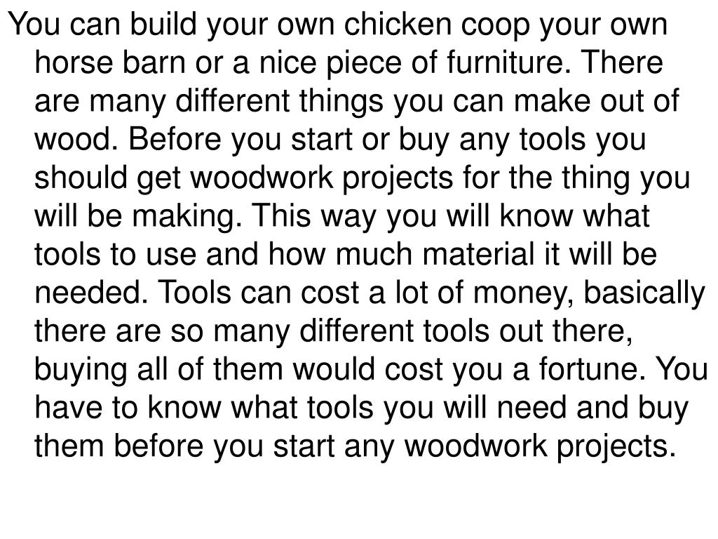 You can build your own chicken coop your own horse barn or a nice piece of furniture. There are many different things you can make out of wood. Before you start or buy any tools you should get woodwork projects for the thing you will be making. This way you will know what tools to use and how much material it will be needed. Tools can cost a lot of money, basically there are so many different tools out there, buying all of them would cost you a fortune. You have to know what tools you will need and buy them before you start any woodwork projects.