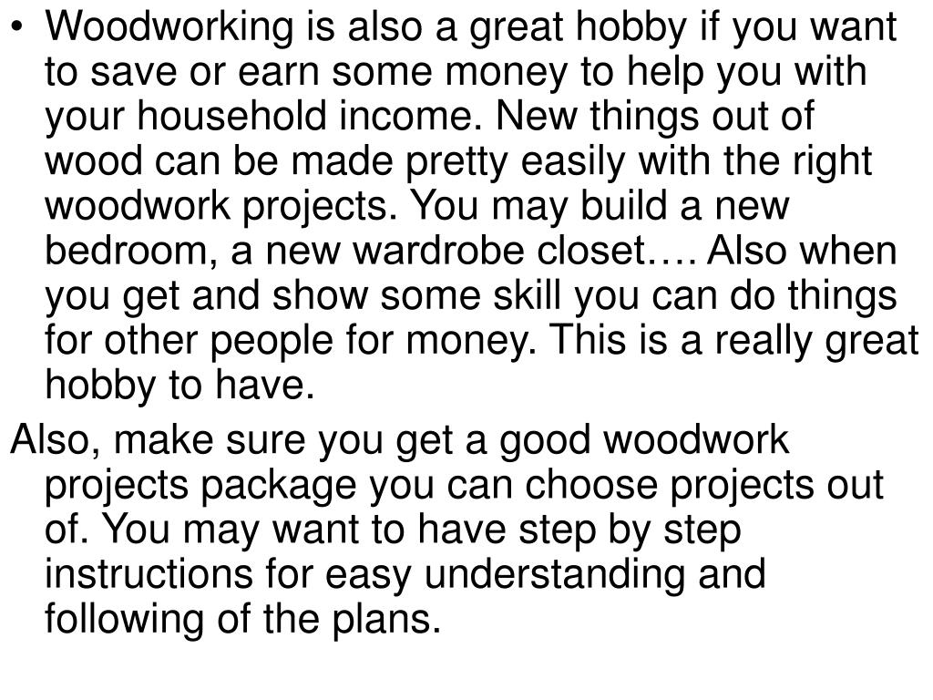 Woodworking is also a great hobby if you want to save or earn some money to help you with your household income. New things out of wood can be made pretty easily with the right woodwork projects. You may build a new bedroom, a new wardrobe closet…. Also when you get and show some skill you can do things for other people for money. This is a really great hobby to have.