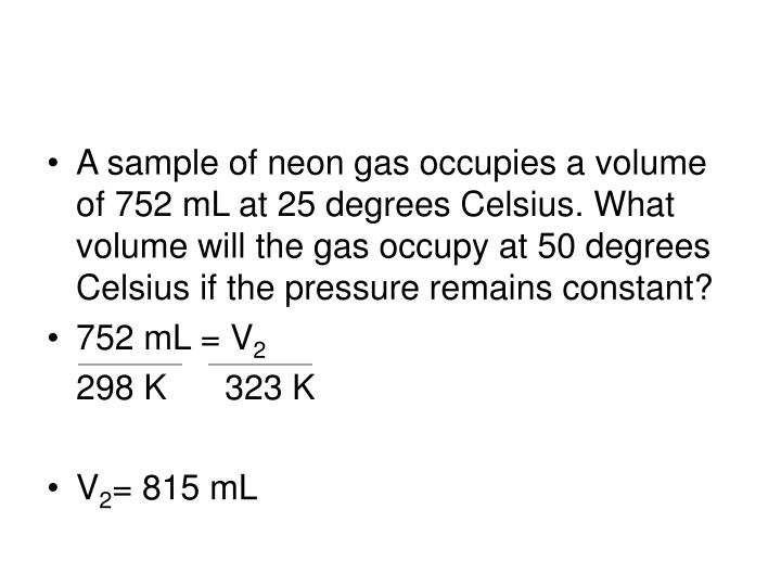 A sample of neon gas occupies a volume of 752 mL at 25 degrees Celsius. What volume will the gas occupy at 50 degrees Celsius if the pressure remains constant?