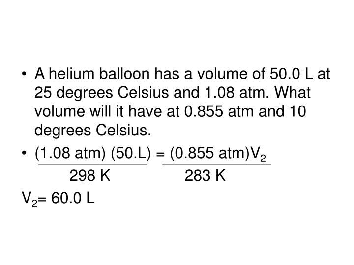 A helium balloon has a volume of 50.0 L at 25 degrees Celsius and 1.08 atm. What volume will it have at 0.855 atm and 10 degrees Celsius.