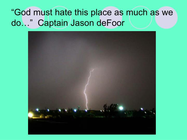 """""""God must hate this place as much as we do…""""  Captain Jason deFoor"""