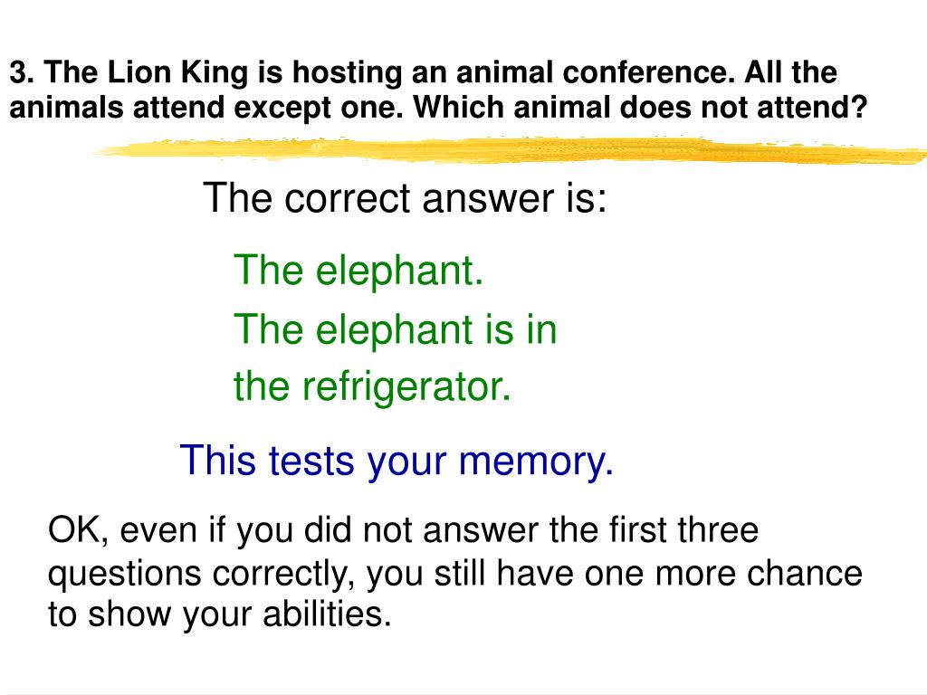 3. The Lion King is hosting an animal conference. All the animals attend except one. Which animal does not attend?
