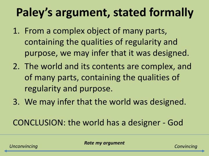 a explain paley's teleological argument Paley's teleological argument is a form of natural theology natural theology is based on empirical observations about nature and, when applied to argumentation, is a posteriori in that it (p1) if there is an intelligent designer, then we can explain why life is intricately complex, ordered and purposeful.
